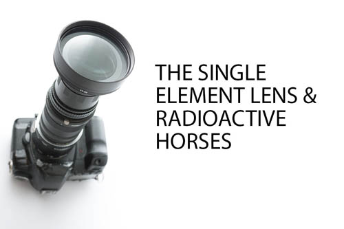 The single element lens & Radioactive Horses